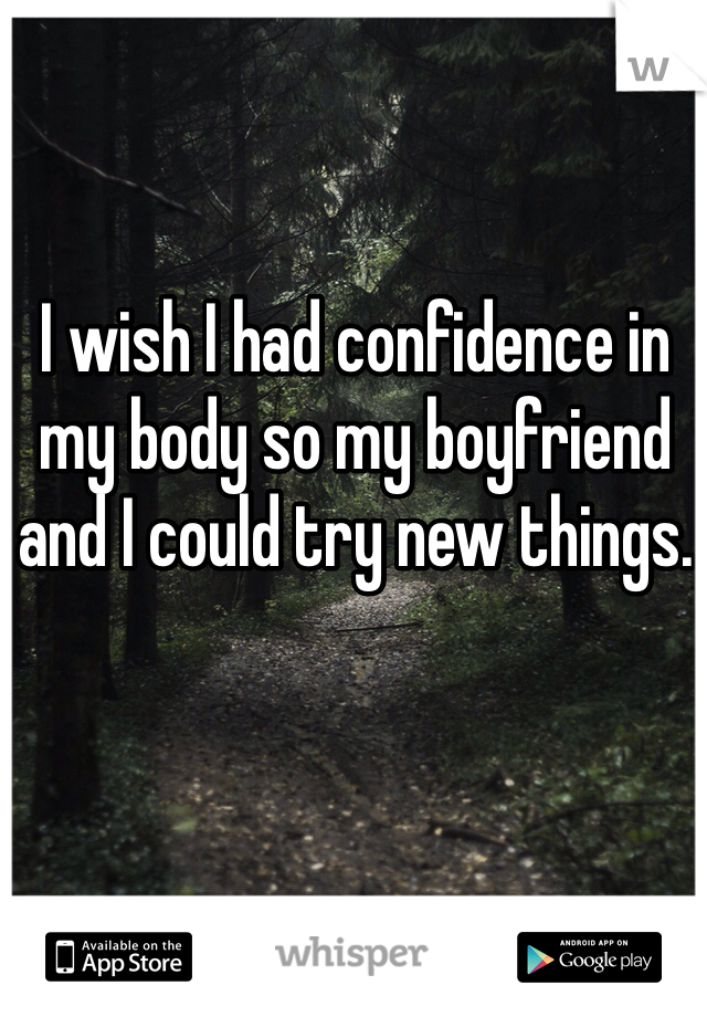 I wish I had confidence in my body so my boyfriend and I could try new things.