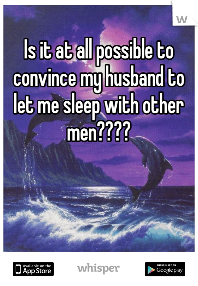 Is it at all possible to convince my husband to let me sleep with other men????