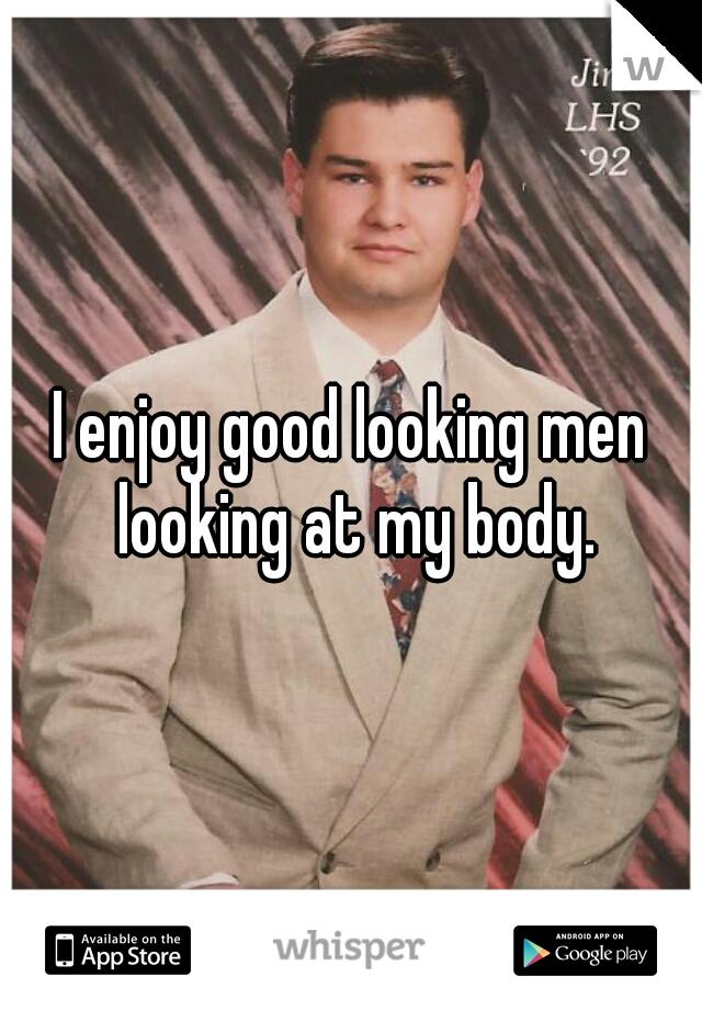 I enjoy good looking men looking at my body.