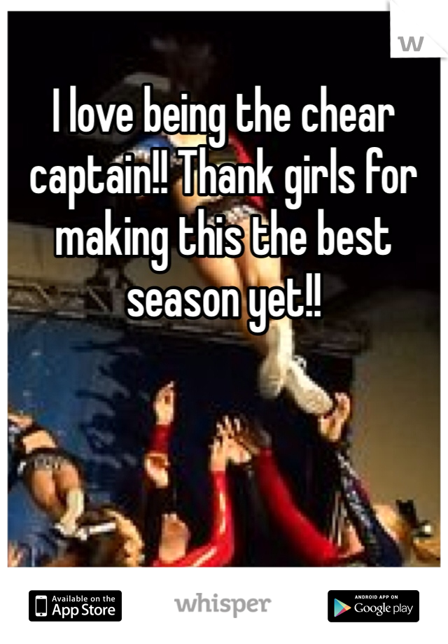 I love being the chear captain!! Thank girls for making this the best season yet!!