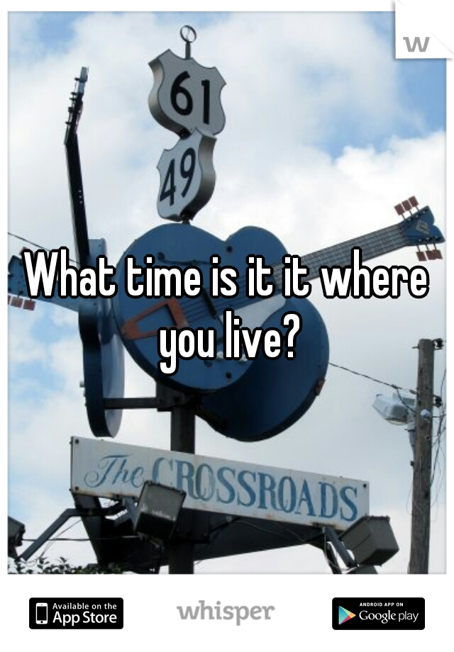 What time is it it where you live?