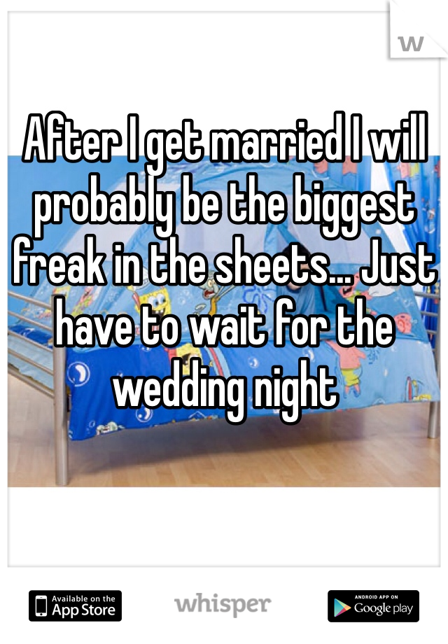 After I get married I will probably be the biggest freak in the sheets... Just have to wait for the wedding night