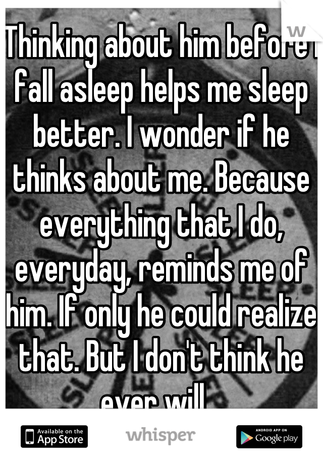 Thinking about him before I fall asleep helps me sleep better. I wonder if he thinks about me. Because everything that I do, everyday, reminds me of him. If only he could realize that. But I don't think he ever will...