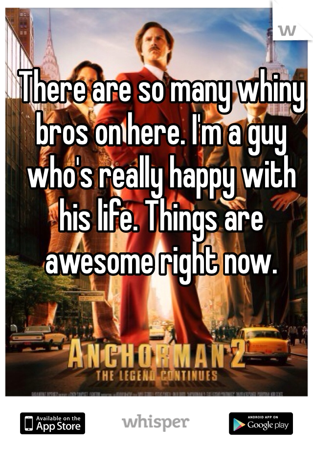 There are so many whiny bros on here. I'm a guy who's really happy with his life. Things are awesome right now.