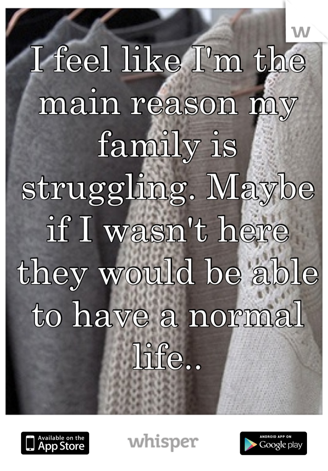 I feel like I'm the main reason my family is struggling. Maybe if I wasn't here they would be able to have a normal life..