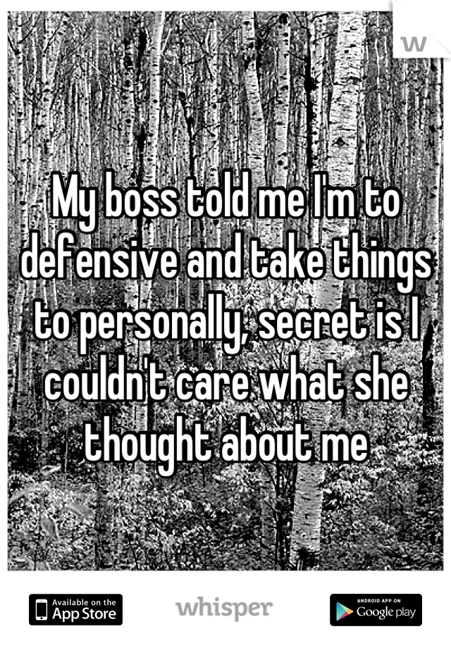 My boss told me I'm to defensive and take things to personally, secret is I couldn't care what she thought about me