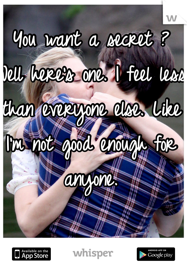 You want a secret ? Well here's one. I feel less than everyone else. Like I'm not good enough for anyone.