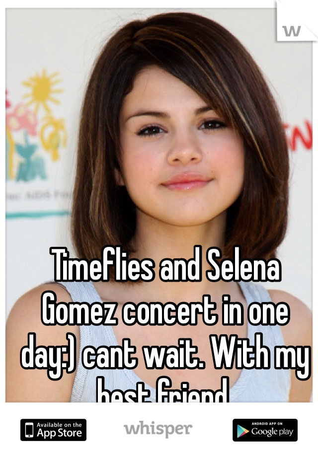 Timeflies and Selena Gomez concert in one day:) cant wait. With my best friend.