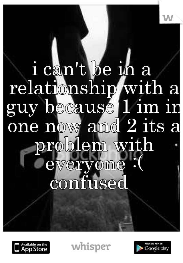 i can't be in a relationship with a guy because 1 im in one now and 2 its a problem with everyone :( confused
