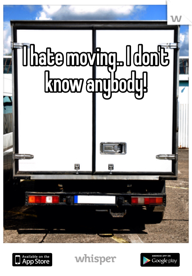 I hate moving.. I don't know anybody!