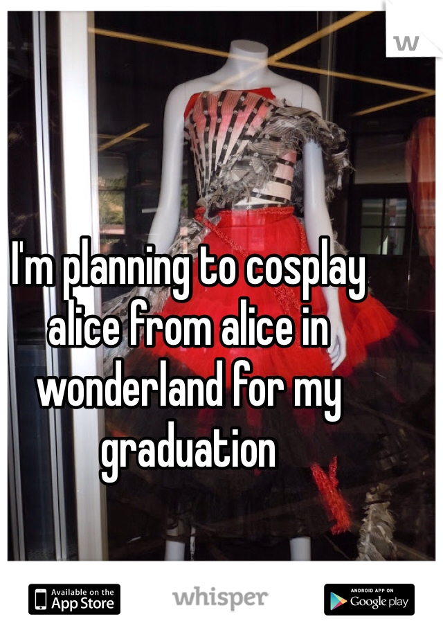 I'm planning to cosplay alice from alice in wonderland for my graduation