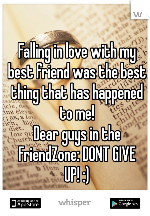 Falling in love with my best friend was the best thing that has happened to me!  Dear guys in the FriendZone: DONT GIVE UP! :)