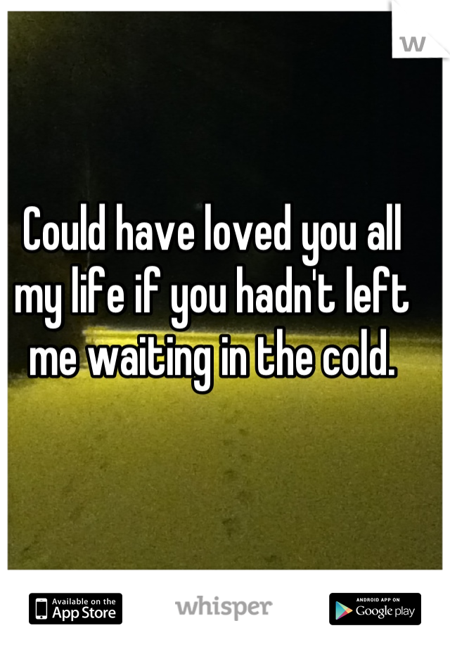 Could have loved you all my life if you hadn't left me waiting in the cold.