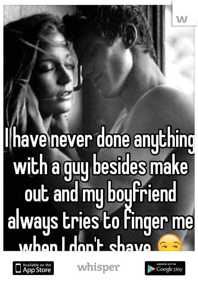 I have never done anything with a guy besides make out and my boyfriend always tries to finger me when I don't shave 😒