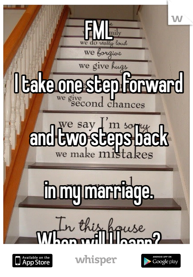 FML  I take one step forward   and two steps back   in my marriage.   When will I learn?