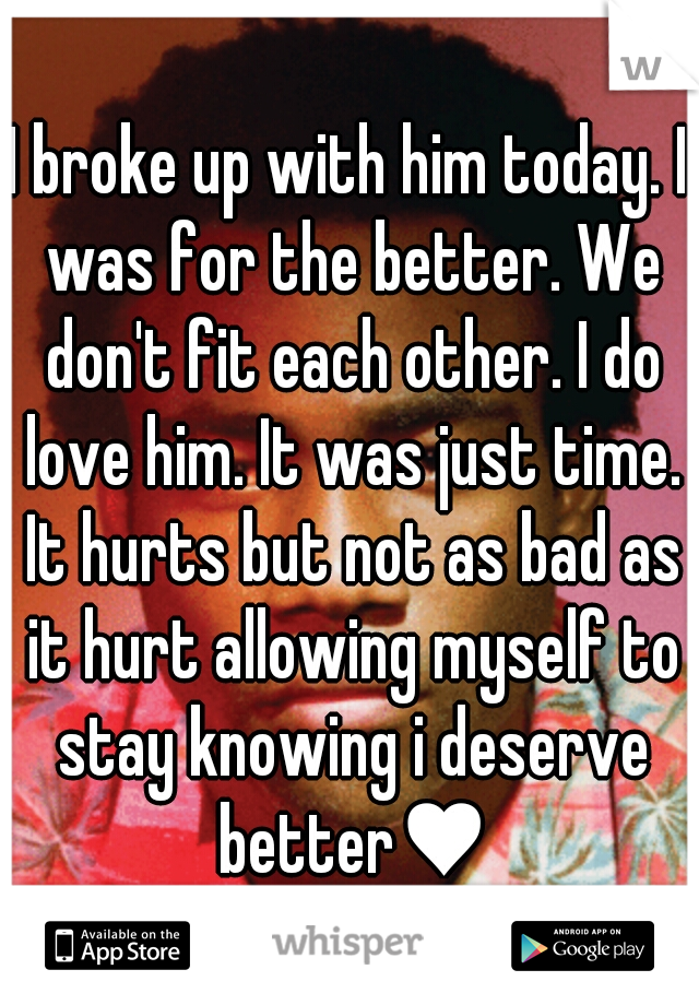 I broke up with him today. I was for the better. We don't fit each other. I do love him. It was just time. It hurts but not as bad as it hurt allowing myself to stay knowing i deserve better♥