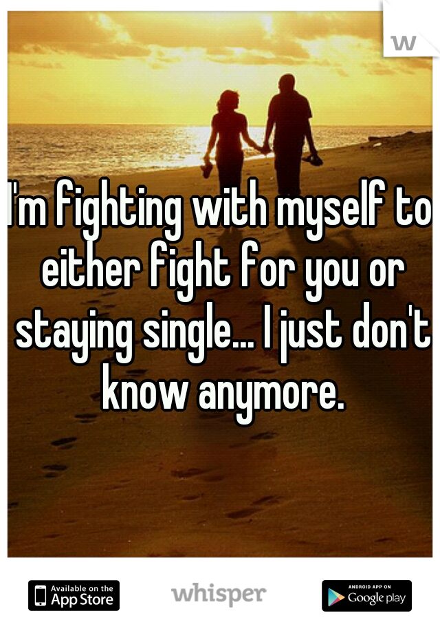 I'm fighting with myself to either fight for you or staying single... I just don't know anymore.