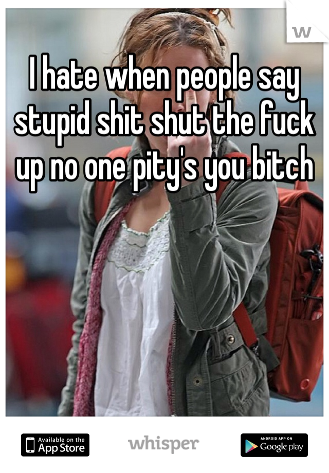 I hate when people say stupid shit shut the fuck up no one pity's you bitch