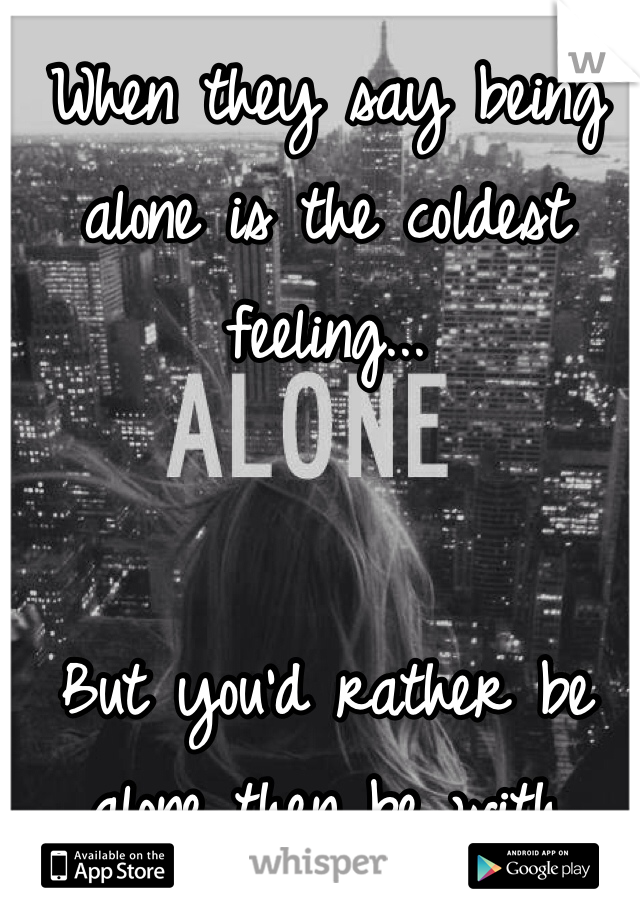 When they say being alone is the coldest feeling...   But you'd rather be alone then be with people..