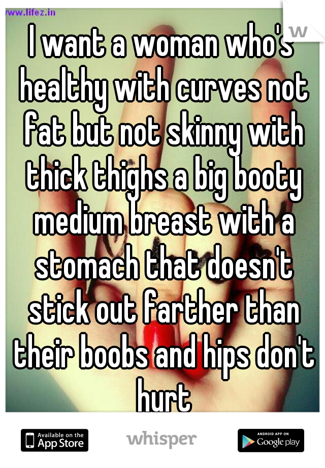 I want a woman who's healthy with curves not fat but not skinny with thick thighs a big booty medium breast with a stomach that doesn't stick out farther than their boobs and hips don't hurt