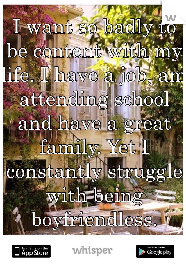I want so badly to be content with my life. I have a job, am attending school and have a great family. Yet I constantly struggle with being boyfriendless.