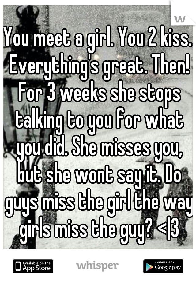 You meet a girl. You 2 kiss. Everything's great. Then! For 3 weeks she stops talking to you for what you did. She misses you, but she wont say it. Do guys miss the girl the way girls miss the guy? <|3