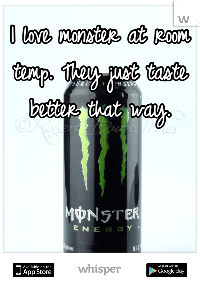 I love monster at room temp. They just taste better that way.