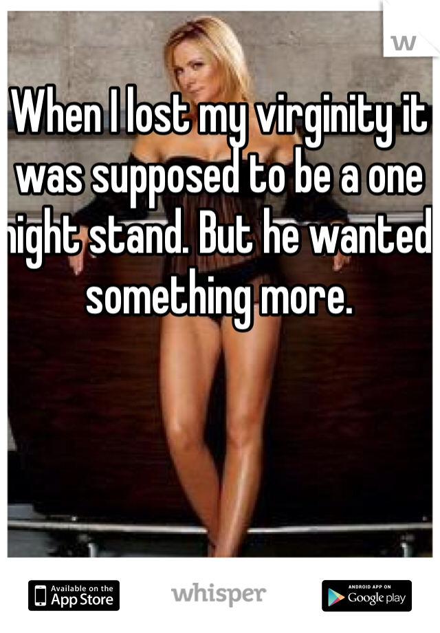 When I lost my virginity it was supposed to be a one night stand. But he wanted something more.