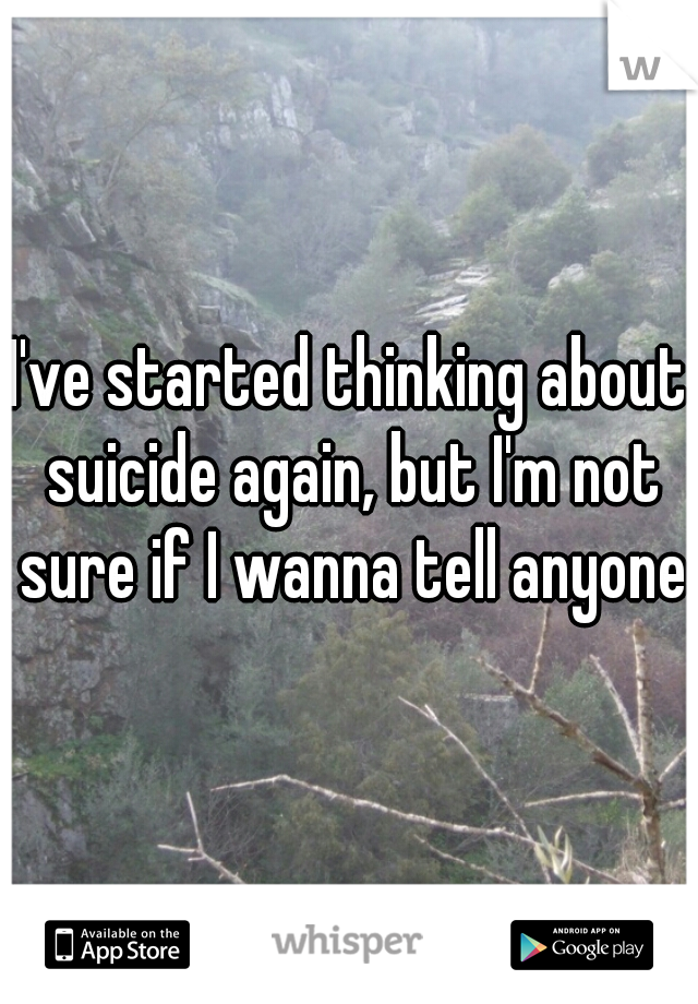 I've started thinking about suicide again, but I'm not sure if I wanna tell anyone