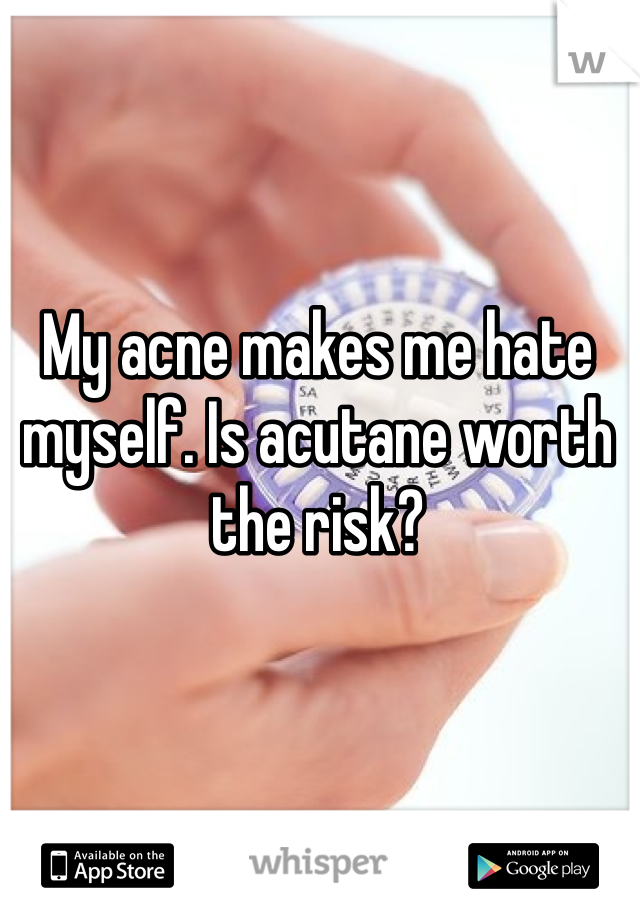 My acne makes me hate myself. Is acutane worth the risk?