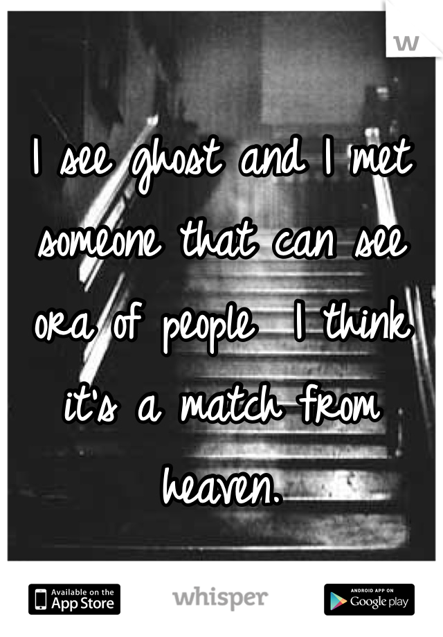 I see ghost and I met someone that can see ora of people  I think it's a match from heaven.