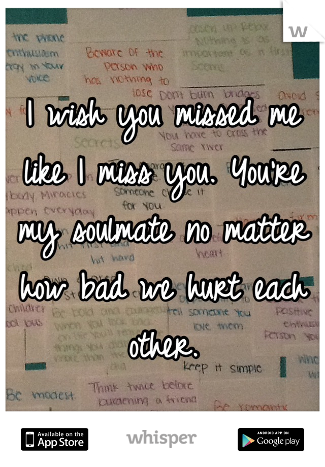 I wish you missed me like I miss you. You're my soulmate no matter how bad we hurt each other.