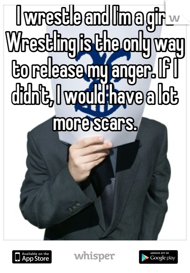I wrestle and I'm a girl. Wrestling is the only way to release my anger. If I didn't, I would have a lot more scars.