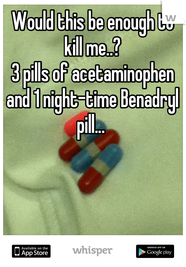 Would this be enough to kill me..?  3 pills of acetaminophen and 1 night-time Benadryl pill...