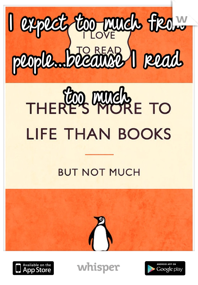 I expect too much from people...because I read too much