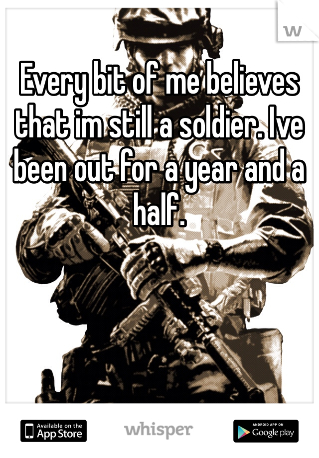 Every bit of me believes that im still a soldier. Ive been out for a year and a half.