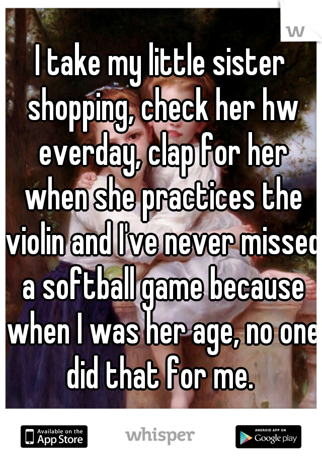 I take my little sister shopping, check her hw everday, clap for her when she practices the violin and I've never missed a softball game because when I was her age, no one did that for me.