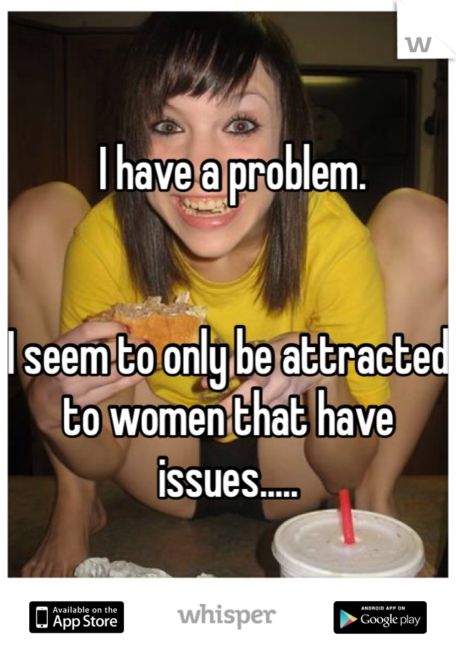 I have a problem.   I seem to only be attracted to women that have issues.....