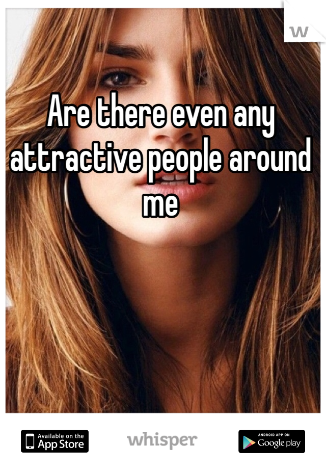 Are there even any attractive people around me