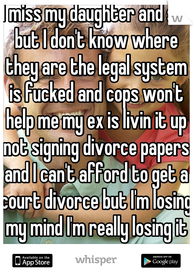 I miss my daughter and son but I don't know where they are the legal system is fucked and cops won't help me my ex is livin it up not signing divorce papers and I can't afford to get a court divorce but I'm losing my mind I'm really losing it