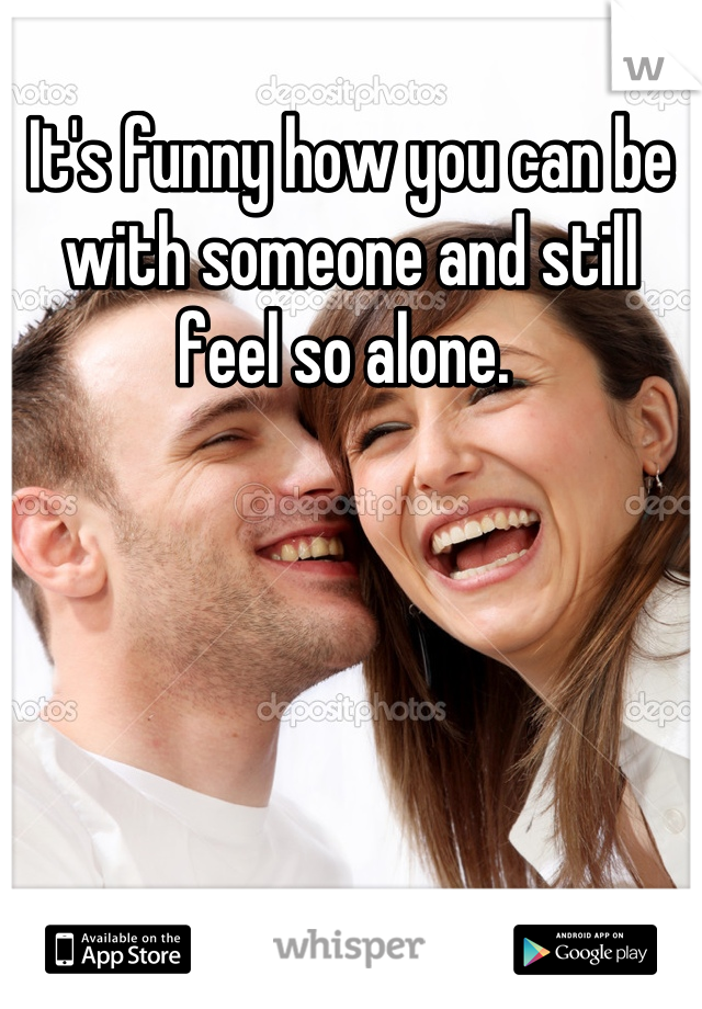 It's funny how you can be with someone and still feel so alone.