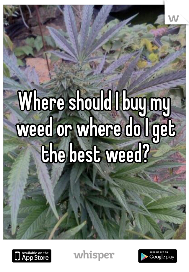 Where should I buy my weed or where do I get the best weed?