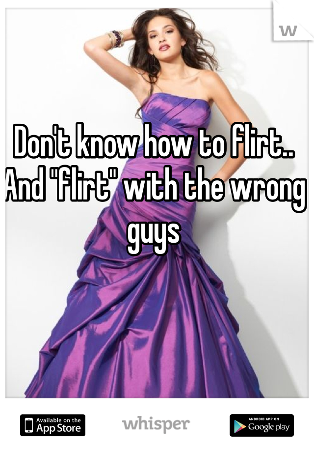 "Don't know how to flirt.. And ""flirt"" with the wrong guys"