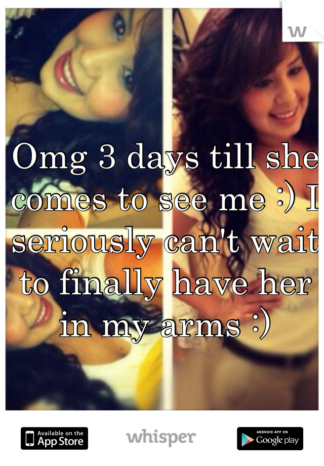 Omg 3 days till she comes to see me :) I seriously can't wait to finally have her in my arms :)