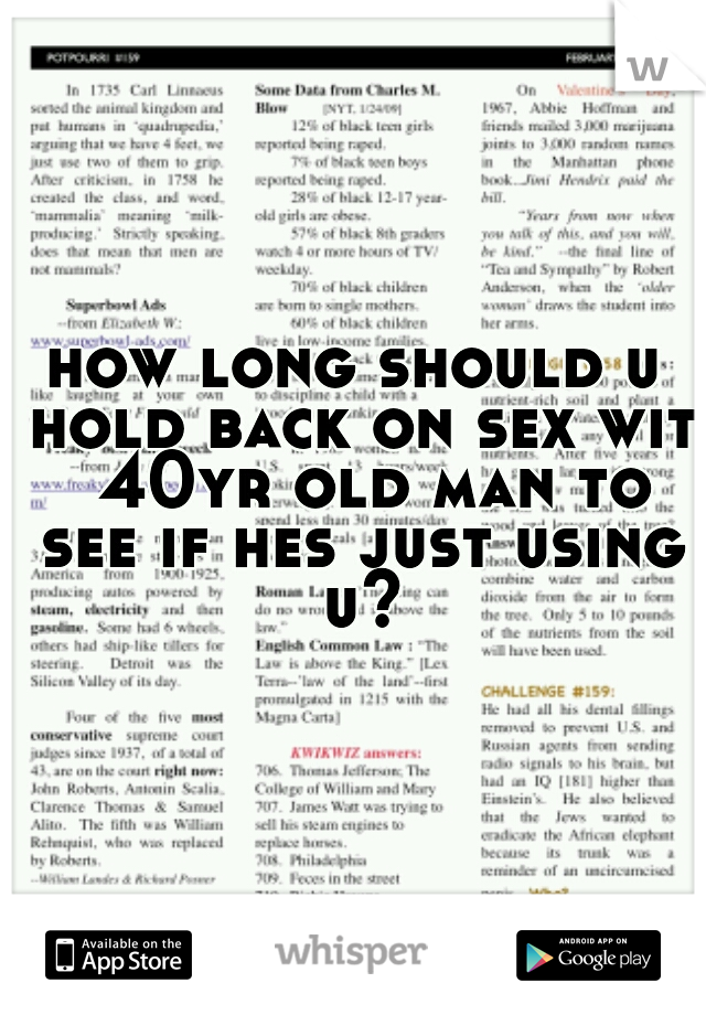 how long should u hold back on sex wit  40yr old man to see if hes just using u?