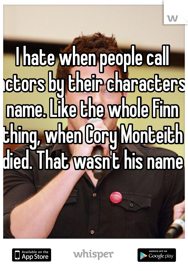 I hate when people call actors by their characters name. Like the whole Finn thing, when Cory Monteith died. That wasn't his name