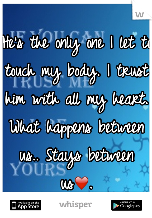 He's the only one I let to touch my body. I trust him with all my heart. What happens between us.. Stays between us❤️.