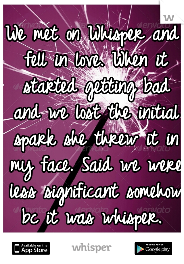 We met on Whisper and fell in love. When it started getting bad and we lost the initial spark she threw it in my face. Said we were less significant somehow bc it was whisper.