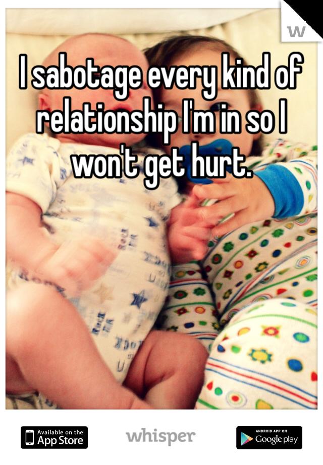 I sabotage every kind of relationship I'm in so I won't get hurt.