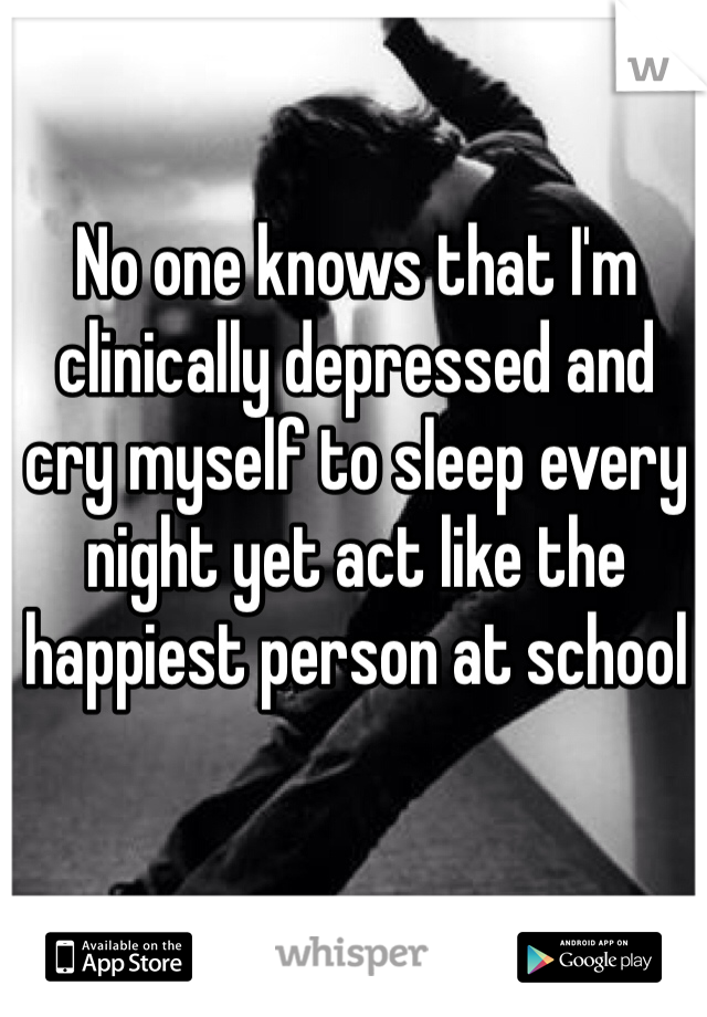 No one knows that I'm clinically depressed and cry myself to sleep every night yet act like the happiest person at school